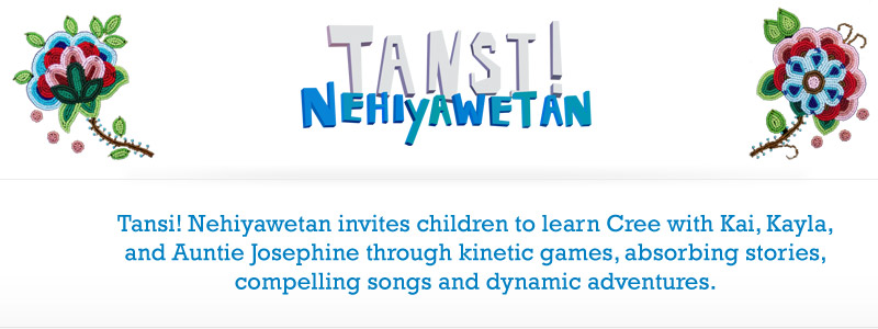Tansi Nehiyawetan invites children to learn Cree with Kai, Kayla, and Auntie Josephine through kinetic games, absorbing stories, compelling songs and dynamic adventures.